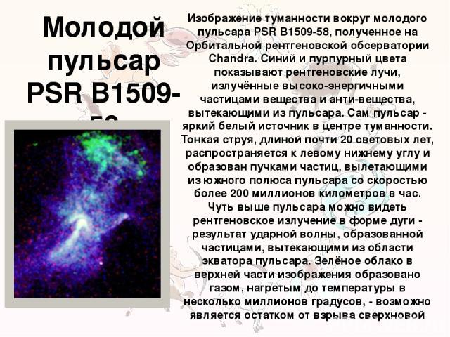 Молодой пульсар PSR B1509-58 Изображение туманности вокруг молодого пульсара PSR B1509-58, полученное на Орбитальной рентгеновской обсерватории Chandra. Синий и пурпурный цвета показывают рентгеновские лучи, излучённые высоко-энергичными частицами в…