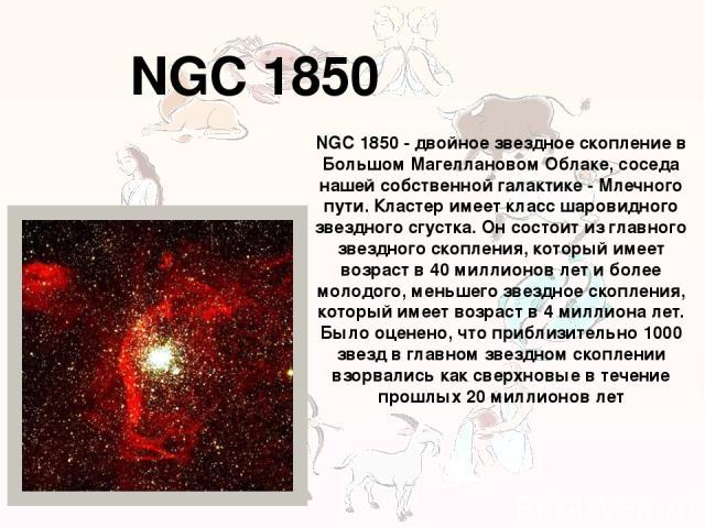 NGC 1850 NGC 1850 - двойное звездное скопление в Большом Магеллановом Облаке, соседа нашей собственной галактике - Млечного пути. Кластер имеет класс шаровидного звездного сгустка. Он состоит из главного звездного скопления, который имеет возраст в …