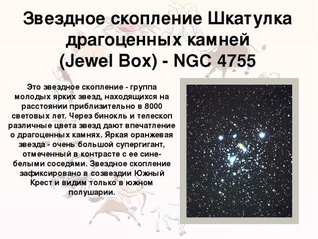 Звездное скопление Шкатулка драгоценных камней (Jewel Box) - NGC 4755 Это звездное скопление - группа молодых ярких звезд, находящихся на расстоянии приблизительно в 8000 световых лет. Через бинокль и телескоп различные цвета звезд дают впечатление …