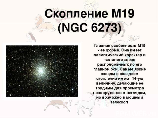Скопление M19 (NGC 6273) Главная особенность M19 - ее форма. Она имеет эллиптический характер и так много звезд расположенных по его главной оси. Самые яркие звезды в звездном скоплении имеют 14-ую величину, делающие ее трудным для просмотра невоору…