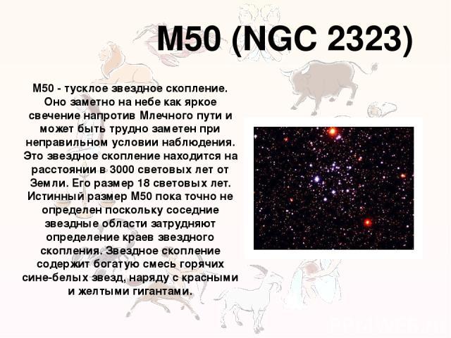 M50 (NGC 2323) M50 - тусклое звездное скопление. Оно заметно на небе как яркое свечение напротив Млечного пути и может быть трудно заметен при неправильном условии наблюдения. Это звездное скопление находится на расстоянии в 3000 световых лет от Зем…