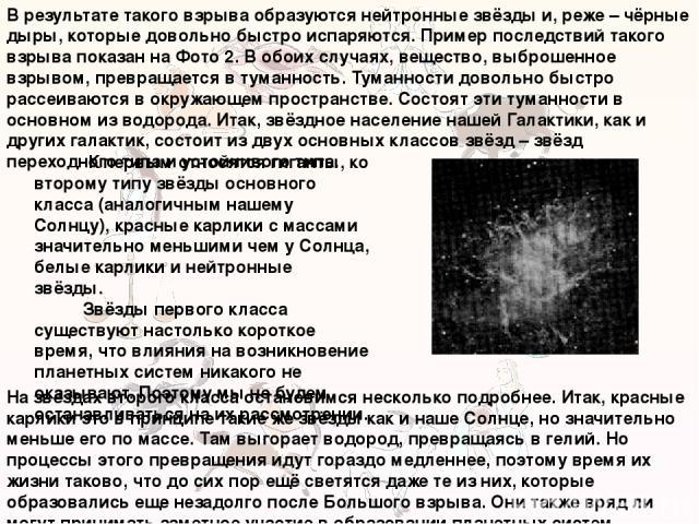 В результате такого взрыва образуются нейтронные звёзды и, реже – чёрные дыры, которые довольно быстро испаряются. Пример последствий такого взрыва показан на Фото 2. В обоих случаях, вещество, выброшенное взрывом, превращается в туманность. Туманно…