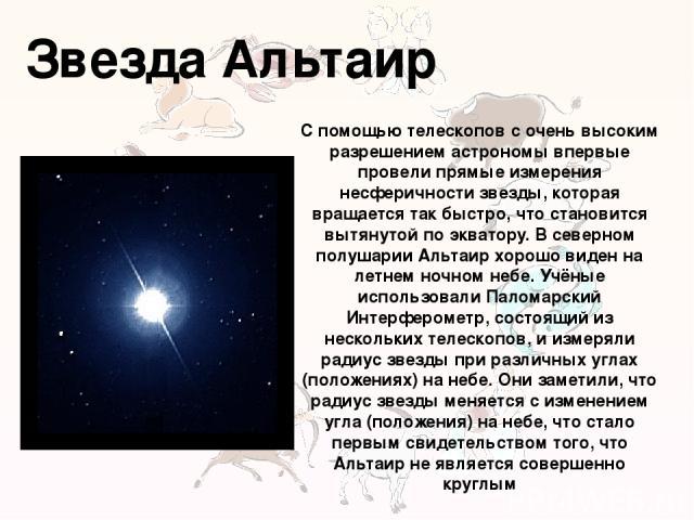 Звезда Альтаир С помощью телескопов с очень высоким разрешением астрономы впервые провели прямые измерения несферичности звезды, которая вращается так быстро, что становится вытянутой по экватору. В северном полушарии Альтаир хорошо виден на летнем …