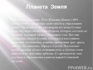 Планета Земля Наш соотечественник Отто Юльевич Шмидт (1891 – 1956) в 1944 г. пре