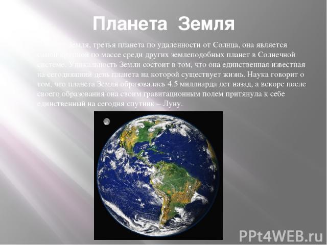 Планета Земля Планета Земля, третья планета по удаленности от Солнца, она является самой крупной по массе среди других землеподобных планет в Солнечной системе. Уникальность Земли состоит в том, что она единственная известная на сегодняшний день пла…