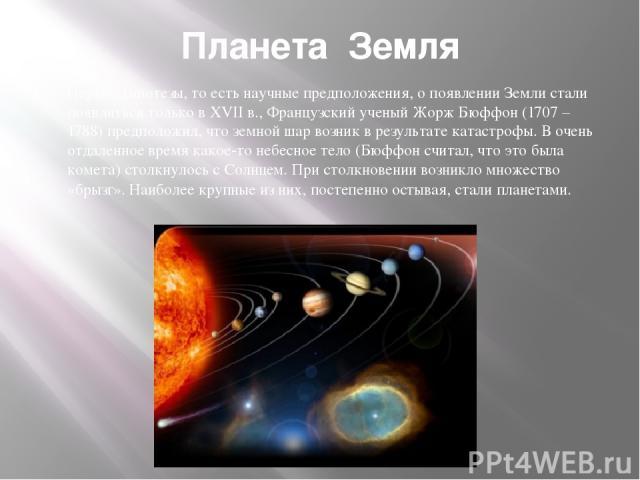 Планета Земля Первые гипотезы, то есть научные предположения, о появлении Земли стали появляться только в XVII в., Французский ученый Жорж Бюффон (1707 – 1788) предположил, что земной шар возник в результате катастрофы. В очень отдаленное время како…