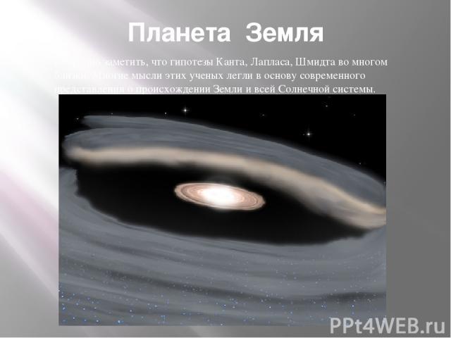 Планета Земля Нетрудно заметить, что гипотезы Канта, Лапласа, Шмидта во многом близки. Многие мысли этих ученых легли в основу современного представления о происхождении Земли и всей Солнечной системы.