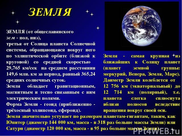 ЗЕМЛЯ ЗЕМЛЯ (от общеславянского зем - пол, низ), третья от Солнца планета Солнечной системы, обращающаяся вокруг него по эллиптической орбите (близкой к круговой) со средней скоростью 29,765 км/сек на среднем расстоянии 149,6 млн. км за период, равн…