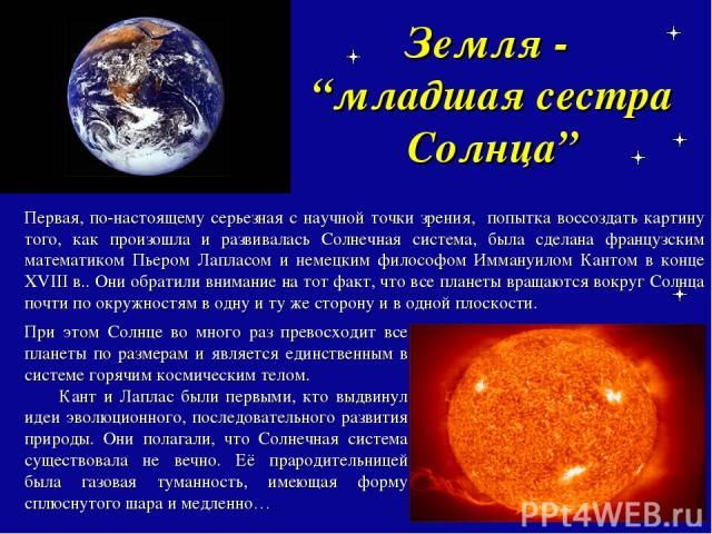 """Земля - """"младшая сестра Солнца"""" Первая, по-настоящему серьезная с научной точки зрения, попытка воссоздать картину того, как произошла и развивалась Солнечная система, была сделана французским математиком Пьером Лапласом и немецким философом Иммануи…"""