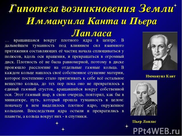 Гипотеза возникновения Земли Иммануила Канта и Пьера Лапласа … вращавшаяся вокруг плотного ядра в центре. В дальнейшем туманность под влиянием сил взаимного притяжения составляющих её частиц начала сплющиваться у полюсов, вдоль оси вращения, и превр…