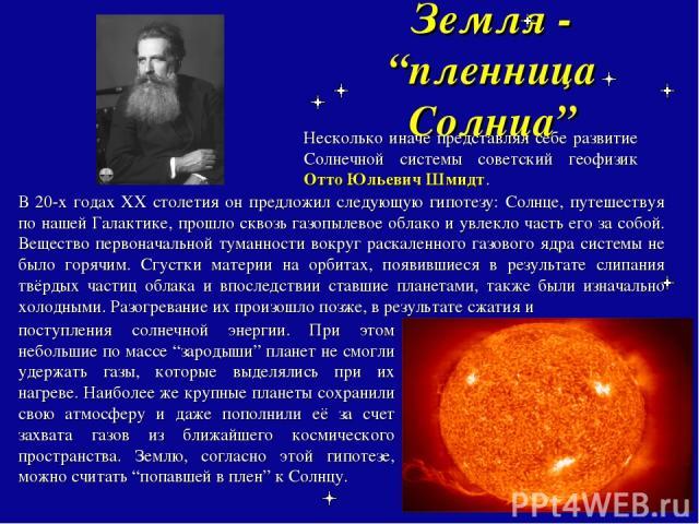 """Земля - """"пленница Солнца"""" Несколько иначе представлял себе развитие Солнечной системы советский геофизик Отто Юльевич Шмидт. В 20-х годах ХХ столетия он предложил следующую гипотезу: Солнце, путешествуя по нашей Галактике, прошло сквозь газопылевое …"""
