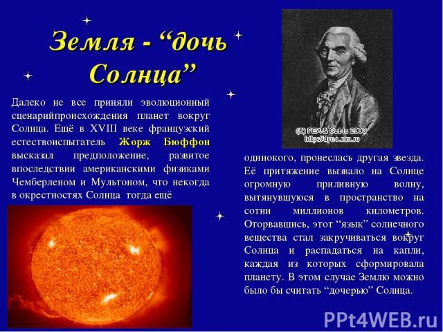 """Земля - """"дочь Солнца"""" Далеко не все приняли эволюционный сценарийпроисхождения планет вокруг Солнца. Ещё в XVIII веке французский естествоиспытатель Жорж Бюффон высказал предположение, развитое впоследствии американскими физиками Чемберленом и Мульт…"""