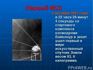 Первый ИСЗ 4 октября 1957 года в 22 часа 28 минут 4 секунды со стартового компле