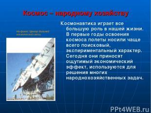 Космос – народному хозяйству Космонавтика играет всe большую роль в нашей жизни.