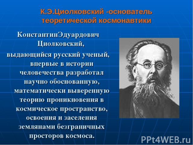 К.Э.Циолковский -основатель теоретической космонавтики КонстантинЭдуардович Циолковский, выдающийся русский ученый, впервые в истории человечества разработал научно обоснованную, математически выверенную теорию проникновения в космическое пространст…