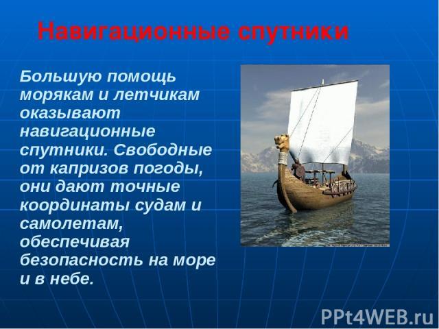 Большую помощь морякам и летчикам оказывают навигационные спутники. Свободные от капризов погоды, они дают точные координаты судам и самолетам, обеспечивая безопасность на море и в небе. Навигационные спутники