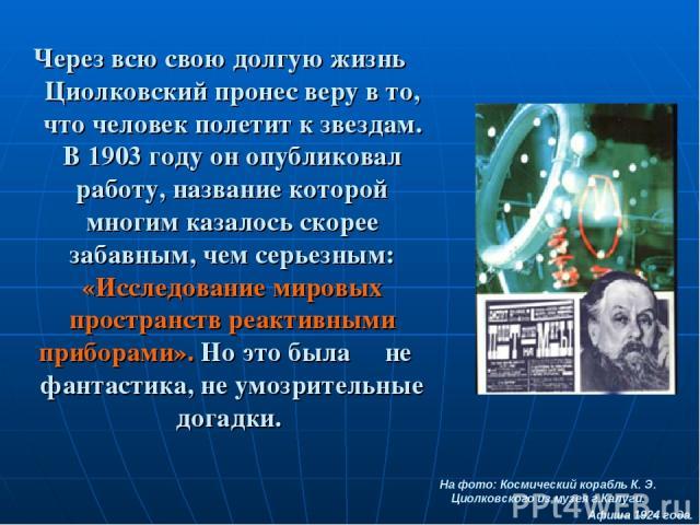 Через всю свою долгую жизнь Циолковский пронес веру в то, что человек полетит к звездам. В 1903 году он опубликовал работу, название которой многим казалось скорее забавным, чем серьезным: «Исследование мировых пространств реактивными приборами». Но…