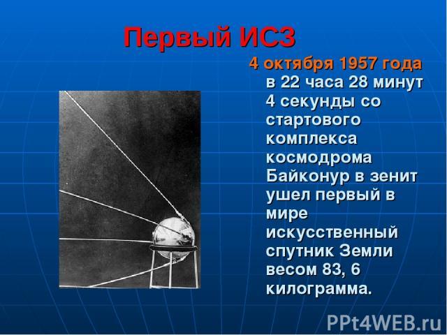 Первый ИСЗ 4 октября 1957 года в 22 часа 28 минут 4 секунды со стартового комплекса космодрома Байконур в зенит ушел первый в мире искусственный спутник Земли весом 83, 6 килограмма.