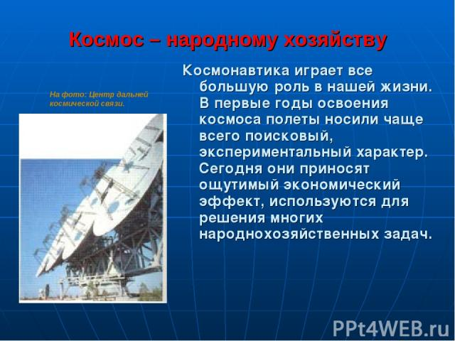 Космос – народному хозяйству Космонавтика играет всe большую роль в нашей жизни. В первые годы освоения космоса полеты носили чаще всего поисковый, экспериментальный характер. Сегодня они приносят ощутимый экономический эффект, используются для реше…