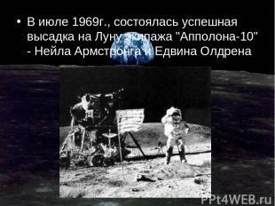 """В июле 1969г., состоялась успешная высадка на Луну экипажа """"Апполона-10"""" - Нейла"""