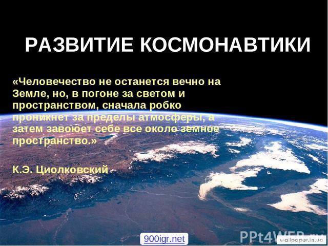 РАЗВИТИЕ КОСМОНАВТИКИ «Человечество не останется вечно на Земле, но, в погоне за светом и пространством, сначала робко проникнет за пределы атмосферы, а затем завоюет себе все около земное пространство.» К.Э. Циолковский 900igr.net