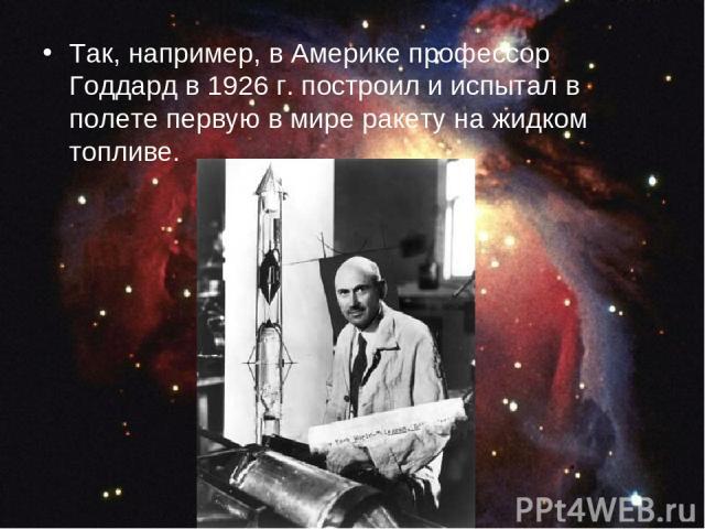 Так, например, в Америке профессор Годдард в 1926 г. построил и испытал в полете первую в мире ракету на жидком топливе.