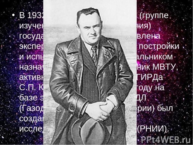В 1932 г. московскому ГИРДу (группе изучения реактивного движения) государством была предоставлена экспериментальная база для постройки и испытания ракет, а его начальником назначается молодой выпускник МВТУ, активный участник создания ГИРДа С.П. Ко…