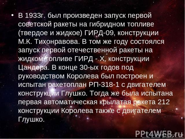 В 1933г. был произведен запуск первой советской ракеты на гибридном топливе (твердое и жидкое) ГИРД-09, конструкции М.К. Тихонравова. В том же году состоялся запуск первой отечественной ракеты на жидком топливе ГИРД - X, конструкции Цандера. В конце…