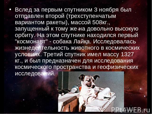 Вслед за первым спутником 3 ноября был отправлен второй (трехступенчатым вариантом ракеты), массой 508кг., запущенный к тому же на довольно высокую орбиту. На этом спутнике находился первый