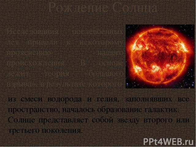 Рождение Солнца Исследования послевоенных лет привели к некоторому прояснению нашего происхождения. В основе лежит теория «большого взрыва», в результате которого из смеси водорода и гелия, заполнявших все пространство, началось образование галактик…