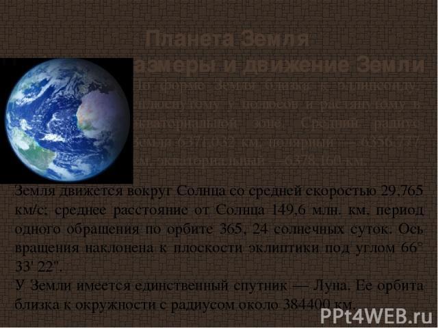 Планета Земля Форма, размеры и движение Земли По форме Земля близка к эллипсоиду, сплюснутому у полюсов и растянутому в экваториальной зоне. Средний радиус Земли 6371,032 км, полярный — 6356,777 км, экваториальный —6378,160 км.   Земля движется во…