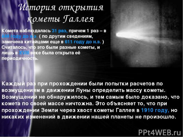 История открытия кометы Галлея Комета наблюдалась 31 раз, причем 1 раз – в 446 году до н.э. ( по другим сведениям, замечена китайцами еще в 611 году до н.э. ) Считалось, что это были разные кометы, и лишь в XVIII веке была открыта её периодичность. …