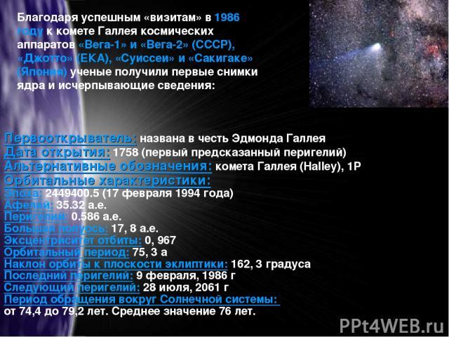 Благодаря успешным «визитам» в 1986 году к комете Галлея космических аппаратов «Вега-1» и «Вега-2» (СССР), «Джотто» (ЕКА), «Суиссеи» и «Сакигаке» (Япония) ученые получили первые снимки ядра и исчерпывающие сведения: Первооткрыватель: названа в честь…