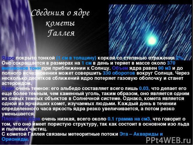 Сведения о ядре кометы Галлея Ядро покрыто тонкой (1 см в толщину) коркой со степенью отражения 2%. Оно сокращается в размерах на 1 см в день и теряет в массе около 370 миллионов тонн при приближении к Солнцу. Объем ядра равен 90 м3 и до полного исч…