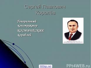 Сергей Павлович Королёв Генеральный конструктор КОСМИЧЕСКИХ кораблей 900igr.net