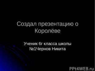 Создал презентацию о Королёве Ученик 6г класса школы №1Чернов Никита