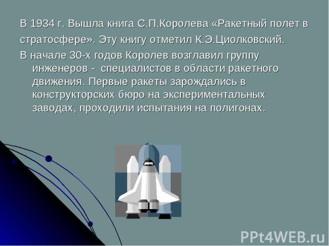 В 1934 г. Вышла книга С.П.Королева «Ракетный полет в стратосфере». Эту книгу отметил К.Э.Циолковский. В начале 30-х годов Королев возглавил группу инженеров - специалистов в области ракетного движения. Первые ракеты зарождались в конструкторских бюр…