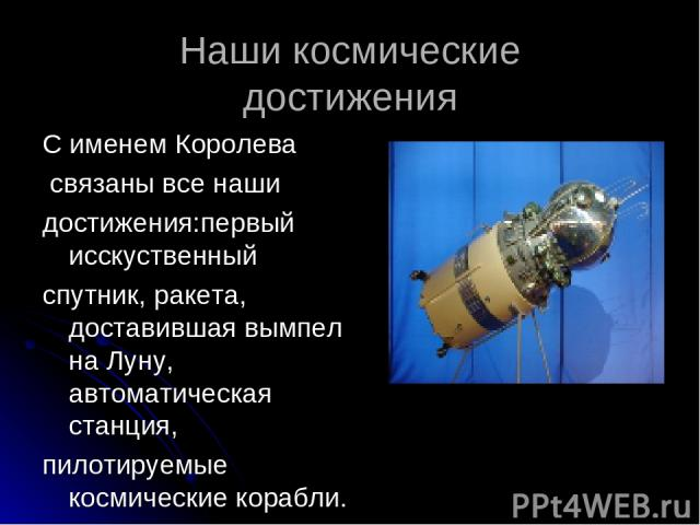 Наши космические достижения С именем Королева связаны все наши достижения:первый исскуственный спутник, ракета, доставившая вымпел на Луну, автоматическая станция, пилотируемые космические корабли.