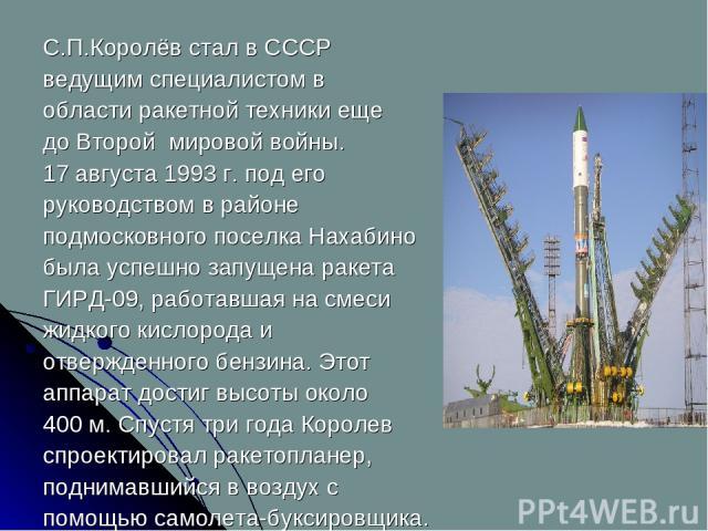 С.П.Королёв стал в СССР ведущим специалистом в области ракетной техники еще до Второй мировой войны. 17 августа 1993 г. под его руководством в районе подмосковного поселка Нахабино была успешно запущена ракета ГИРД-09, работавшая на смеси жидкого ки…