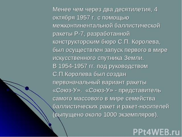 Менее чем через два десятилетия, 4 октября 1957 г. с помощью межконтинентальной баллистической ракеты Р-7, разработанной конструкторским бюро С.П. Королева, был осуществлен запуск первого в мире искусственного спутника Земли. В 1954-1957 гг. под рук…