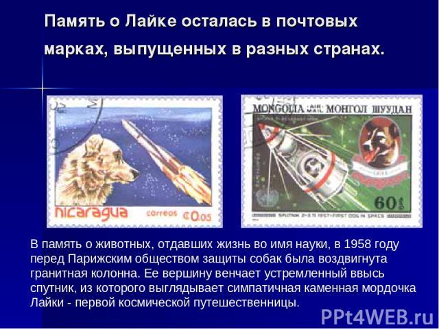 Память о Лайке осталась в почтовых марках, выпущенных в разных странах. В память о животных, отдавших жизнь во имя науки, в 1958 году перед Парижским обществом защиты собак была воздвигнута гранитная колонна. Ее вершину венчает устремленный ввысь сп…