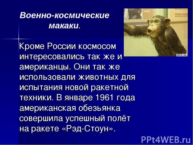 Кроме России космосом интересовались так же и американцы. Они так же использовали животных для испытания новой ракетной техники. В январе 1961 года американская обезьянка совершила успешный полёт на ракете «Рэд-Стоун». Военно-космические макаки.