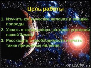 Цель работы Изучить космические явления и загадки природы. Узнать о катастрофах,