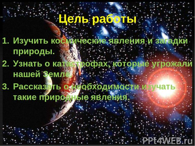 Цель работы Изучить космические явления и загадки природы. Узнать о катастрофах, которые угрожали нашей Земле. Рассказать о необходимости изучать такие природные явления.