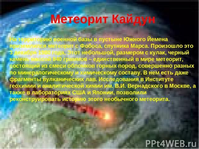 Метеорит Кайдун На территорию военной базы в пустыне Южного Йемена приземлился метеорит с Фобоса, спутника Марса. Произошло это 3 декабря 1980 года, Этот небольшой, размером с кулак, черный камень массой 840 граммов – единственный в мире метеорит, с…