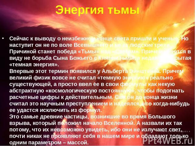 Энергия тьмы Сейчас к выводу о неизбежном конце света пришли и ученые. Но наступит он не по воле Всевышнего и не за людские грехи. Причиной станет победа «Тьмы» над «Светом». Причем имеется в виду не борьба Сына Божьего с Князем тьмы, а недавно откр…