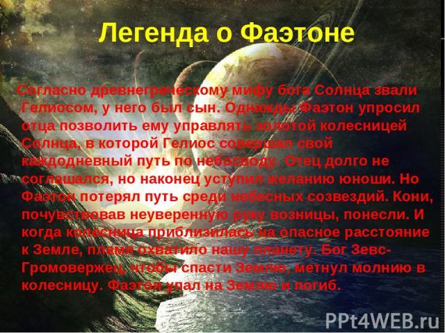 Легенда о Фаэтоне Согласно древнегреческому мифу бога Солнца звали Гелиосом, у него был сын. Однажды Фаэтон упросил отца позволить ему управлять золотой колесницей Солнца, в которой Гелиос совершал свой каждодневный путь по небосводу. Отец долго не …
