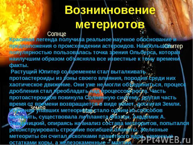 Возникновение метериотов Красивая легенда получила реальное научное обоснование и предположения о происхождении астероидов. Наибольшей популярностью пользовалась точка зрения Ольберса, которая наилучшим образом объясняла все известные к тому времени…