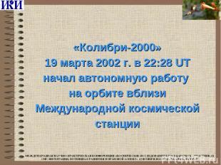 «Колибри-2000» 19 марта 2002 г. в 22:28 UT начал автономную работу на орбите вбл
