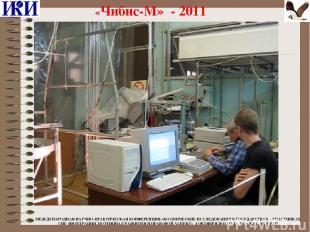 «Чибис-М» - 2011 МЕЖДУНАРОДНАЯ НАУЧНО-ПРАКТИЧЕСКАЯ КОНФЕРЕНЦИЯ «КОСМИЧЕСКИЕ ИССЛ